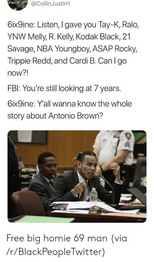 Blackpeopletwitter, Fbi, and Homie: @CollinJustin1  6ix9ine: Listen, I gave you Tay-K, Ralo,  YNW Melly, R. Kelly, Kodak Black, 21  Savage, NBA Young boy, ASAP Rocky,  Trippie Redd, and Cardi B. Can I go  now?!  FBI: You're still looking at 7 years  6ix9ine: Y'all wanna know the whole  story about Antonio Brown? Free big homie 69 man (via /r/BlackPeopleTwitter)