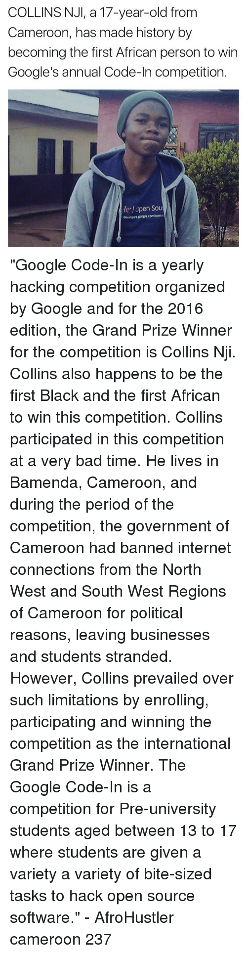 """North West: COLLINS NJI, a 17-year-old from  Cameroon, has made history by  becoming the first African person to win  Google's annual Code-In competition  le lopen Sou """"Google Code-In is a yearly hacking competition organized by Google and for the 2016 edition, the Grand Prize Winner for the competition is Collins Nji. Collins also happens to be the first Black and the first African to win this competition. Collins participated in this competition at a very bad time. He lives in Bamenda, Cameroon, and during the period of the competition, the government of Cameroon had banned internet connections from the North West and South West Regions of Cameroon for political reasons, leaving businesses and students stranded. However, Collins prevailed over such limitations by enrolling, participating and winning the competition as the international Grand Prize Winner. The Google Code-In is a competition for Pre-university students aged between 13 to 17 where students are given a variety a variety of bite-sized tasks to hack open source software."""" - AfroHustler cameroon 237"""