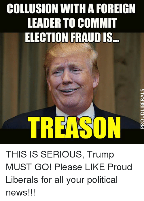 Proud Liberal: COLLUSION WITH A FOREIGN  LEADER TO COMMIT  ELECTION FRAUD IS  TREASON THIS IS SERIOUS, Trump MUST GO!  Please LIKE Proud Liberals for all your political news!!!