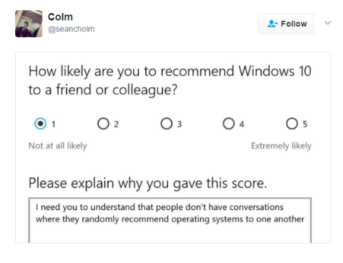 Windows 10: Colm  @seancholm  Follow  How likely are you to recommend Windows 10  to a friend or colleague?  O 2  O 3  Not at all likely  Extremely likely  Please explain why you gave this score.  I need you to understand that people don't have conversations  where they randomly recommend operating systems to one another