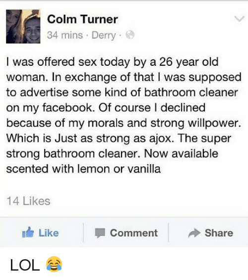 Womanism: Colm Turner  34 mins . Derry .  I was offered sex today by a 26 year old  woman. In exchange of that I was supposed  to advertise some kind of bathroom cleaner  on my facebook. Of course l declined  because of my morals and strong willpower.  Which is Just as strong as ajox. The super  strong bathroom cleaner. Now available  scented with lemon or vanilla  14 Likes  Like  Comment  Share LOL 😂