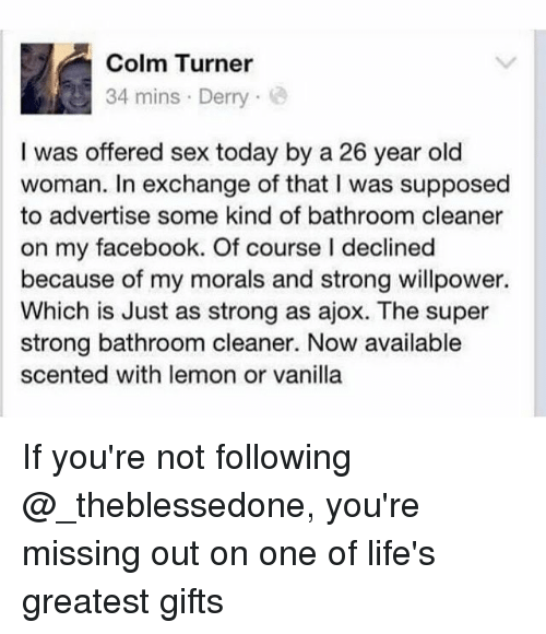 Womanism: Colm Turner  34 mins Derry  I was offered sex today by a 26 year old  woman. In exchange of that I was supposed  to advertise some kind of bathroom cleaner  on my facebook. Of course I declined  because of my morals and strong willpower.  Which is Just as strong as ajox. The super  strong bathroom cleaner. Now available  scented with lemon or vanilla If you're not following @_theblessedone, you're missing out on one of life's greatest gifts