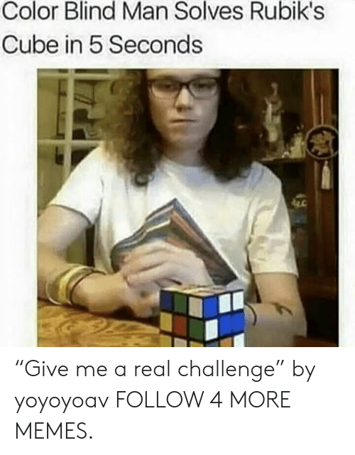 "color blind: Color Blind Man Solves Rubik's  Cube in 5 Seconds ""Give me a real challenge"" by yoyoyoav FOLLOW 4 MORE MEMES."