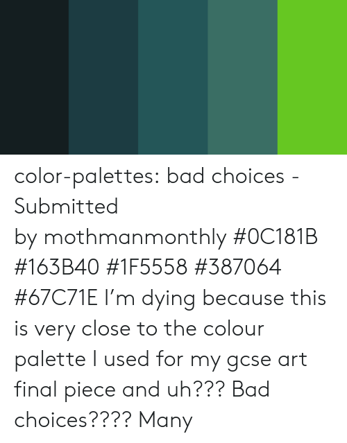 palette: color-palettes: bad choices - Submitted by mothmanmonthly #0C181B #163B40 #1F5558 #387064 #67C71E   I'm dying because this is very close to the colour palette I used for my gcse art final piece and uh??? Bad choices???? Many
