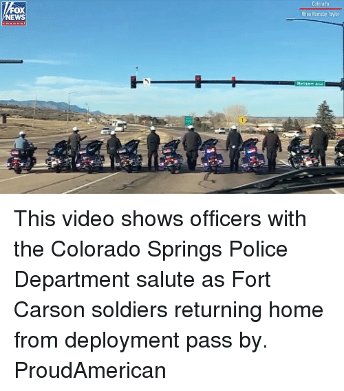 Salute: Colorado  FOX  NEWS  Rhea Ramsey Taylor This video shows officers with the Colorado Springs Police Department salute as Fort Carson soldiers returning home from deployment pass by. ProudAmerican