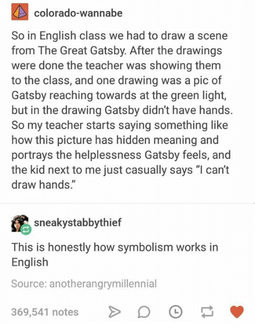 """great gatsby: colorado-wannabe  So in English class we had to draw a scene  from The Great Gatsby. After the drawing:s  were done the teacher was showing themm  to the class, and one drawing was a pic of  Gatsby reaching towards at the green light,  but in the drawing Gatsby didn't have hands.  So my teacher starts saying something like  how this picture has hidden meaning and  portrays the helplessness Gatsby feels, and  the kid next to me just casually says """"l can't  draw hands.""""  sneakystabbythief  This is honestly how symbolism works in  English  Source: anotherangrymillennial  369,541 notes"""