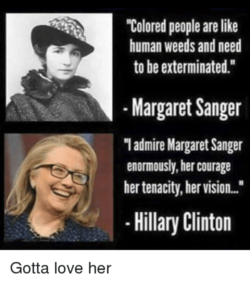 """Hillary Clinton, Love, and Politics: """"Colored people are like  human weeds and need  to be exterminated.""""  Il  -Margaret Sanger  Iadmire Margaret Sanger  enormously, her courage  her tenacity, her vision..  -Hillary Clinton"""