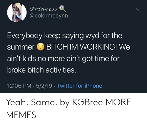 Im Working: @colormecynn  Everybody keep saying wyd for the  summerBITCH IM WORKING! We  ain't kids no more ain't got time for  broke bitch activities.  12:06 PM 5/2/19 Twitter for iPhone Yeah. Same. by KGBree MORE MEMES