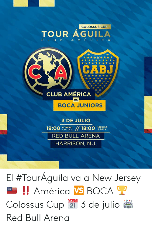 America, Club, and Red Bull: COLOSSUS CUP  TOUR AGUILA  AMERICA  CLUB  CABJ  CLUB AMÉRICA  VS  BOCA JUNIORS  3 DE JULIO  //18:00  19:00  HORARIO  LOCAL  HORARIO  CDMX  RED BULL ARENA  HARRISON, N.J. El #TourÁguila va a New Jersey 🇺🇸 ‼  América 🆚 BOCA 🏆 Colossus Cup 📅 3 de julio 🏟 Red Bull Arena