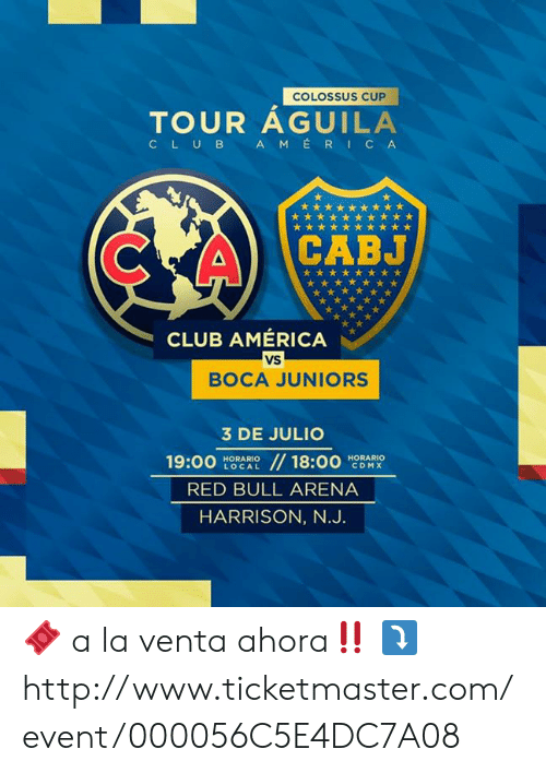 America, Club, and Red Bull: COLOSSUS CUP  TOUR AGUILA  AMERICA  CLUB  CABJ  CLUB AMÉRICA  VS  BOCA JUNIORS  3 DE JULIO  //18:00  19:00  HORARIO  CDMX  HORARIO  LOCAL  RED BULL ARENA  HARRISON, N.J. 🎟 a la venta ahora‼️ ⤵️ http://www.ticketmaster.com/event/000056C5E4DC7A08