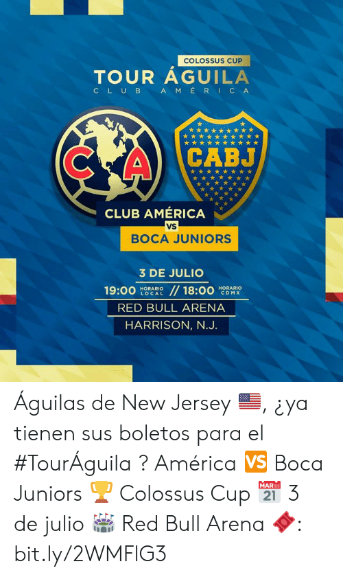 America, Club, and Red Bull: COLOSSUS CUP  TOUR AGUILA  AMERICA  CLUB  CABJ  CLUB AMÉRICA  VS  BOCA JUNIORS  3 DE JULIO  //18:00  19:00  HORARIO  LOCAL  HORARIO  CDMX  RED BULL ARENA  HARRISON, N.J. Águilas de New Jersey 🇺🇸, ¿ya tienen sus boletos para el #TourÁguila ?   América 🆚 Boca Juniors 🏆 Colossus Cup 📅 3 de julio 🏟 Red Bull Arena  🎟: bit.ly/2WMFlG3