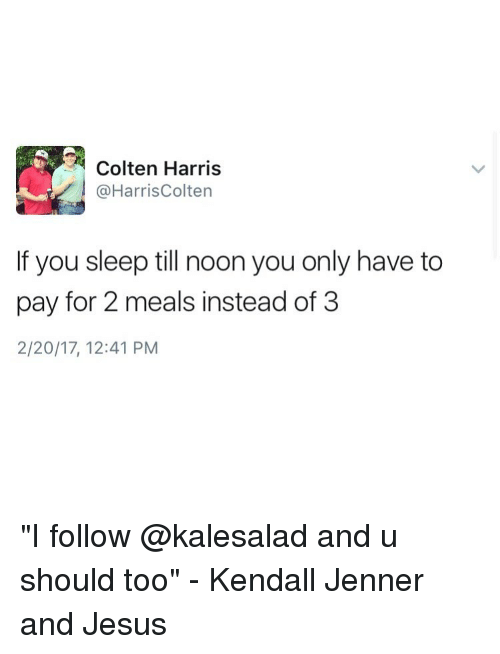 """harried: Colten Harris  @Harris Colten  If you sleep till noon you only have to  pay for 2 meals instead of 3  2/20/17, 12:41 PM """"I follow @kalesalad and u should too"""" - Kendall Jenner and Jesus"""