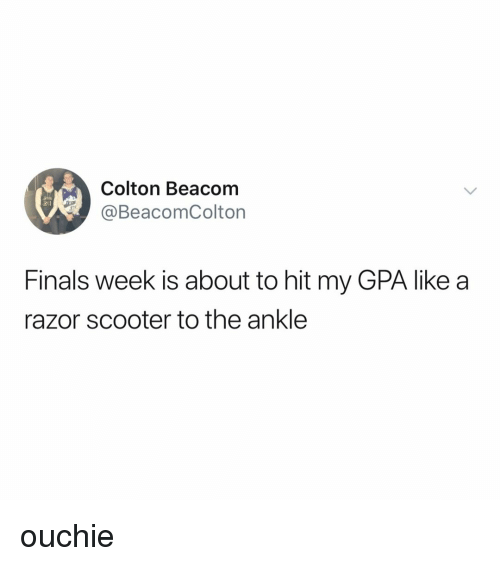Scooter: Colton Beacom  @BeacomColton  Finals week is about to hit my GPA like a  razor scooter to the ankle ouchie