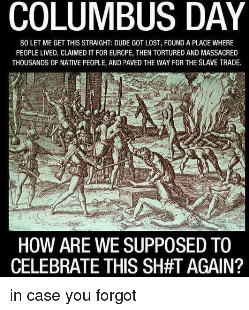 Dude, Lost, and Europe: COLUMBUS DAY  SO LET ME GET THIS STRAIGHT: DUDE GOT LOST, FOUND A PLACE WHERE  PEOPLE LIVED, CLAIMED IT FOR EUROPE, THEN TORTURED AND MASSACRED  THOUSANDS OF NATIVE PEOPLE, AND PAVED THE WAY FOR THE SLAVE TRADE.  HOW ARE WE SUPPOSED TO  CELEBRATE THIS SH#T AGAIN? in case you forgot