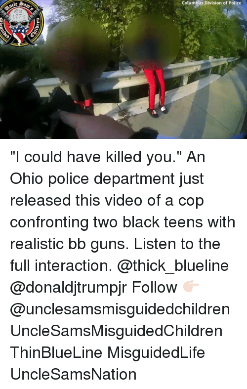 "Guns, Memes, and Police: Columbus Division of Police  Est  1775 ""I could have killed you."" An Ohio police department just released this video of a cop confronting two black teens with realistic bb guns. Listen to the full interaction. @thick_blueline @donaldjtrumpjr Follow 👉🏻 @unclesamsmisguidedchildren UncleSamsMisguidedChildren ThinBlueLine MisguidedLife UncleSamsNation"