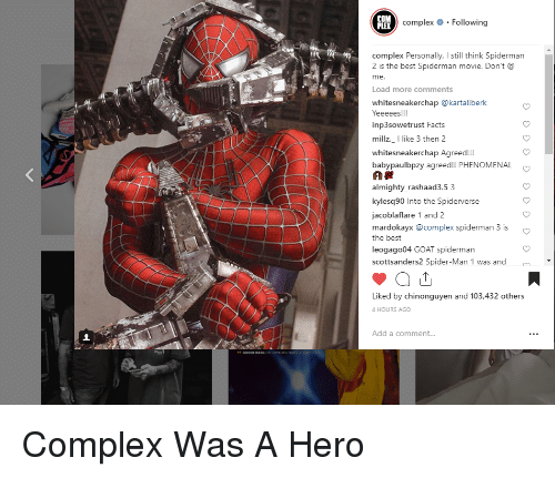 Complex, Facts, and Phenomenal: COM  complex # . Following  complex Personally, I still think Spiderman  2 is the best Spiderman movie. Don't a  me  Load more comments  whitesneakerchap @kartallberk  inp3sowetrust Facts  millz._I like 3 then 2  whitesneakerchap Agreed!  babypaulbpzy agreed!! PHENOMENAL  almighty_rashaad3.5 3  kylesq90 Into the Spiderverse  jacoblaflare 1 and  mardokayx @complex spiderman 3 is  the best  leogago04 GOAT spiderman  scottsanders2 Spider-Man 1 was and  Liked by chinonguyen and 103,432 others  4 HOURS AGO  Add a comment..  ON EMINEMs