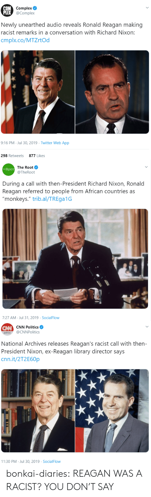 """cnn.com, Complex, and Politics: COM Complex  PLEX @Complex  Newly unearthed audio reveals Ronald Reagan making  racist remarks in a conversation with Richard Nixon:  cmplx.co/MTZrtOd  9:16 PM Jul 30, 2019 Twitter Web App  298 Retweets  877 Likes   The Root  THE ROOT  @TheRoot  During a call with then-President Richard Nixon, Ronald  Reagan referred to people from African countries as  """"monkeys."""" trib.al/TREga1G  7:27 AM Jul 31, 2019 SocialFlow   CW CNN Politics  @CNNPolitics  poltics  National Archives releases Reagan's racist call with then-  President Nixon, ex-Reagan library director says  cnn.it/2T2E60P  11:30 PM Jul 30, 2019 SocialFlow bonkai-diaries:  REAGAN WAS A RACIST? YOU DON'T SAY"""