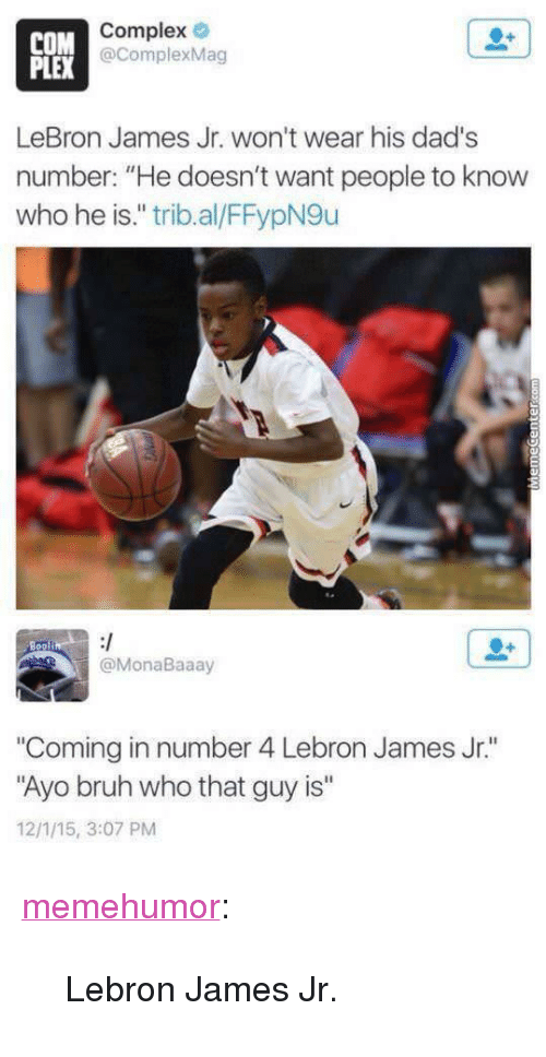 """Bruh, Complex, and LeBron James: COM  PLEX  Complex  @ComplexMag  LeBron James Jr. won't wear his dad's  number: """"He doesn't want people to know  who he is."""" trib.al/FFypN9u  @MonaBaaay  """"Coming in number 4 Lebron James Jr.""""  Ayo bruh who that guy is""""  12/1/15, 3:07 PM <p><a href=""""http://memehumor.net/post/174309864143/lebron-james-jr"""" class=""""tumblr_blog"""">memehumor</a>:</p>  <blockquote><p>Lebron James Jr.</p></blockquote>"""
