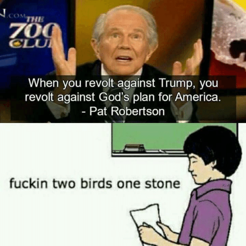 America, Birds, and Trump: COM  THE  70  CLU  When you revolt against Trump, you  revolt against God's plan for America  - Pat Robertson  fuckin two birds one stone