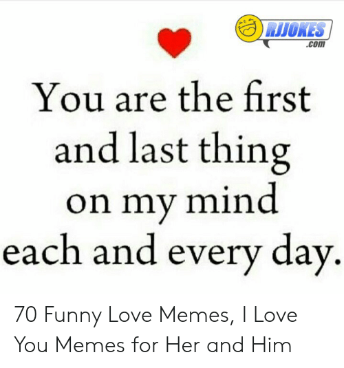 Love Of My Life Meme: com  You are the first  and last thing  on my mind  each and every day 70 Funny Love Memes, I Love You Memes for Her and Him