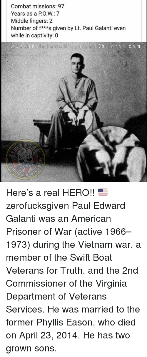 Phyllis: Combat missions: 97  Years as a PO.W: 7  Middle fingers: 2  Number of f***s given by Lt. Paul Galanti even  while in captivity: 0 Here's a real HERO!! 🇺🇸 zerofucksgiven Paul Edward Galanti was an American Prisoner of War (active 1966–1973) during the Vietnam war, a member of the Swift Boat Veterans for Truth, and the 2nd Commissioner of the Virginia Department of Veterans Services. He was married to the former Phyllis Eason, who died on April 23, 2014. He has two grown sons.