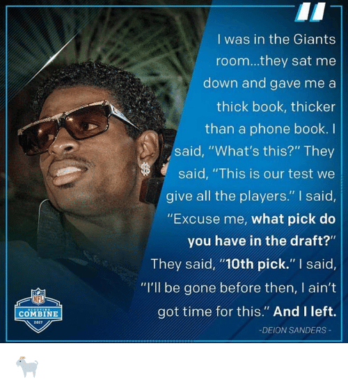 "phone book: COMBINE  2011  I was in the Giants  room...they sat me  down and gave me a  thick book, thicker  than a phone book.  said, ""What's this?"" They  said, ""This is our test we  give all the players."" said,  ""Excuse me, what pick do  you have in the draft?""  They said, ""100th pick."" said,  ""I'll be gone before then, I ain't  got time for this."" And I left.  DEION SANDERS 🐐"
