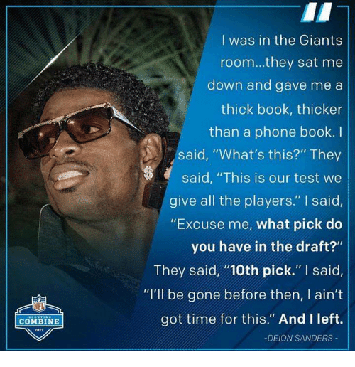 "phone book: COMBINE  2017  I was in the Giants  room...they sat me  down and gave me a  thick book, thicker  than a phone book. I  said, ""What's this?"" They  said, ""This is our test we  give all the players."" said,  ""Excuse me, what pick do  you have in the draft?""  They said, ""100th pick."" said,  ""I'll be gone before then, I ain't  got time for this."" And I left.  DEION SANDERS"
