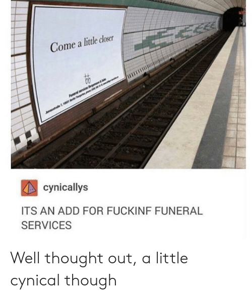 Cynical, Thought, and Add: Come a little closer  cynicallys  ITS AN ADD FOR FUCKINF FUNERAL  SERVICES Well thought out, a little cynical though