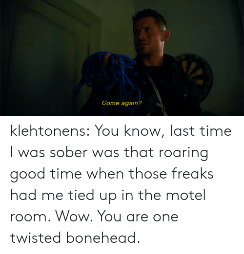 freaks: Come again? klehtonens:  You know, last time I was sober was that roaring good time when those freaks had me tied up in the motel room. Wow. You are one twisted bonehead.