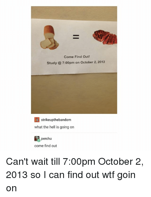 Wtf, Hell, and Trendy: Come Find Out!  Study @ 7:00pm on October 2, 2013  strikeupthebandom  what the hell is going on  perchu  come find out Can't wait till 7:00pm October 2, 2013 so I can find out wtf goin on