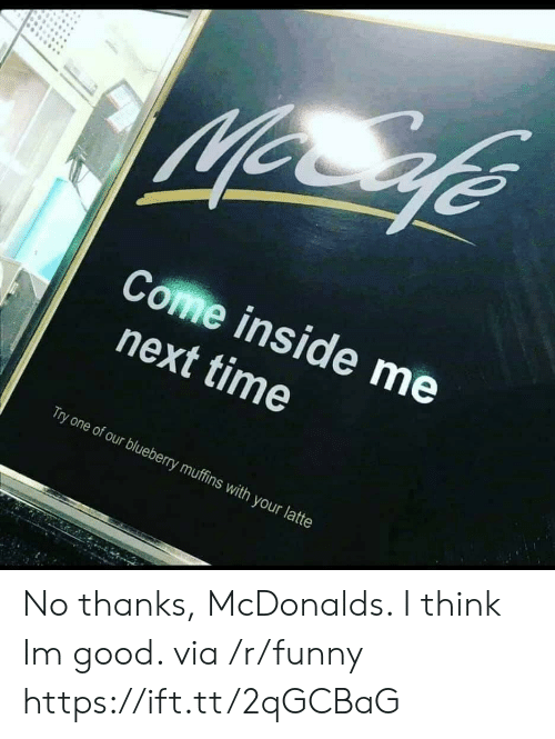 Funny, McDonalds, and Good: Come inside me  next time  Try one of our blueberry muffins with your latte No thanks, McDonalds. I think Im good. via /r/funny https://ift.tt/2qGCBaG