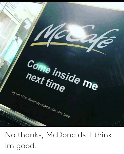 McDonalds, Good, and Time: Come inside me  next time  Try one of our blueberry muffins with your latte No thanks, McDonalds. I think Im good.