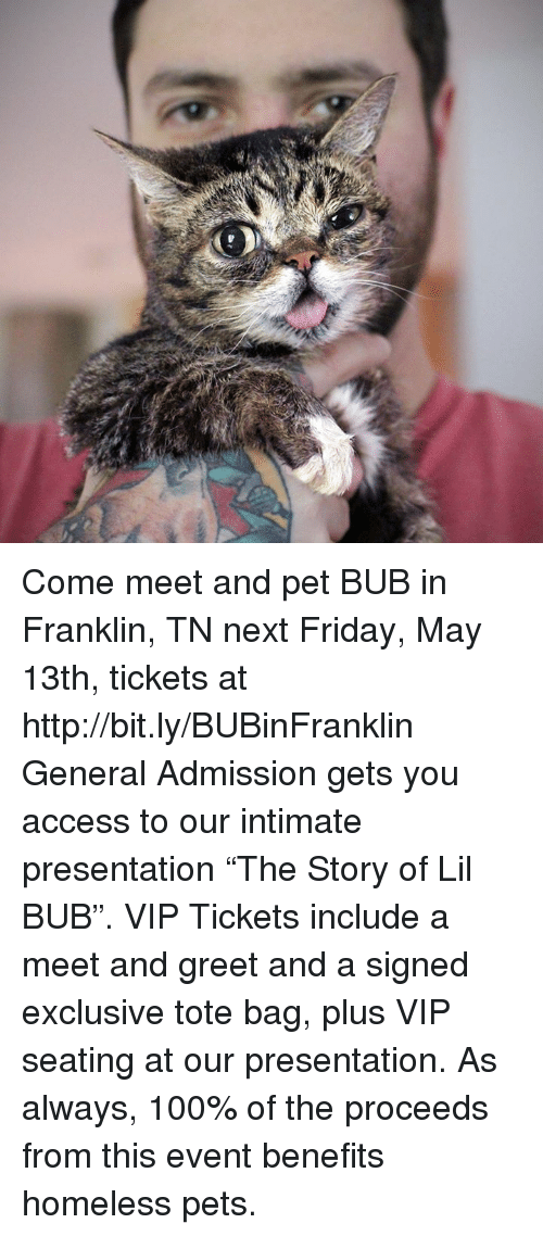"""Franklinator: Come meet and pet BUB in Franklin, TN next Friday, May 13th, tickets at http://bit.ly/BUBinFranklin   General Admission gets you access to our intimate presentation """"The Story of Lil BUB"""". VIP Tickets include a meet and greet and a signed exclusive tote bag, plus VIP seating at our presentation. As always, 100% of the proceeds from this event benefits homeless pets."""
