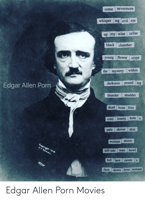 Paling: come nevermore  whisper ing evil eye  up my wine cellar  black chamber  young flower crypt  the mystery within  Edgar Allen Porn  darkness pound ing  thunder shudder  dead bone kiss  cold lonely hole s  pale shiver skin  woman storm  tell-tale man howl  full lace raven s  face  down love scream Edgar Allen Porn Movies