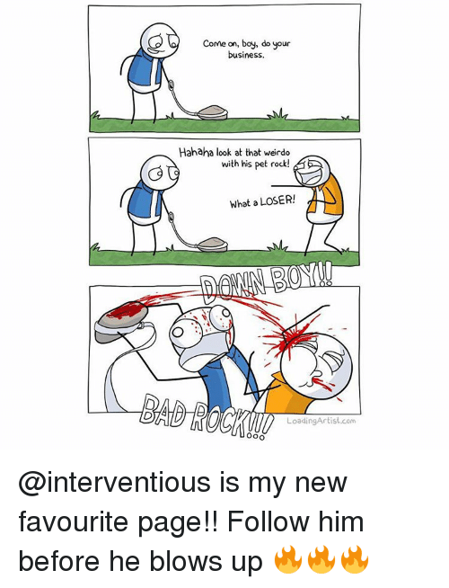 pet rock: Come on, boy, do your  business.  Hahaha look at that weirdo  with his pet rock  What a LOSER!  LoadingArtist com @interventious is my new favourite page!! Follow him before he blows up 🔥🔥🔥