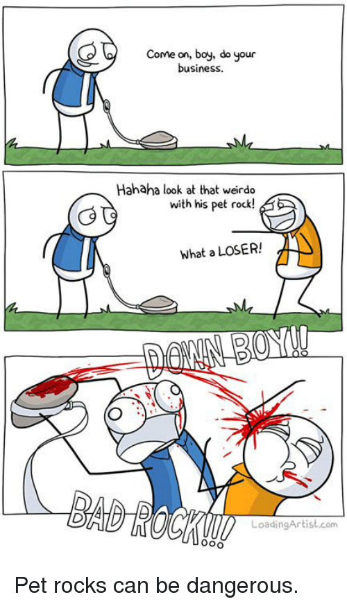 pet rock: Come on, boy, do your  business.  Hahaha look at that weirdo  with his pet rock!  what a LOSER!  LoadingArtist.com <p>Pet rocks can be dangerous.</p>