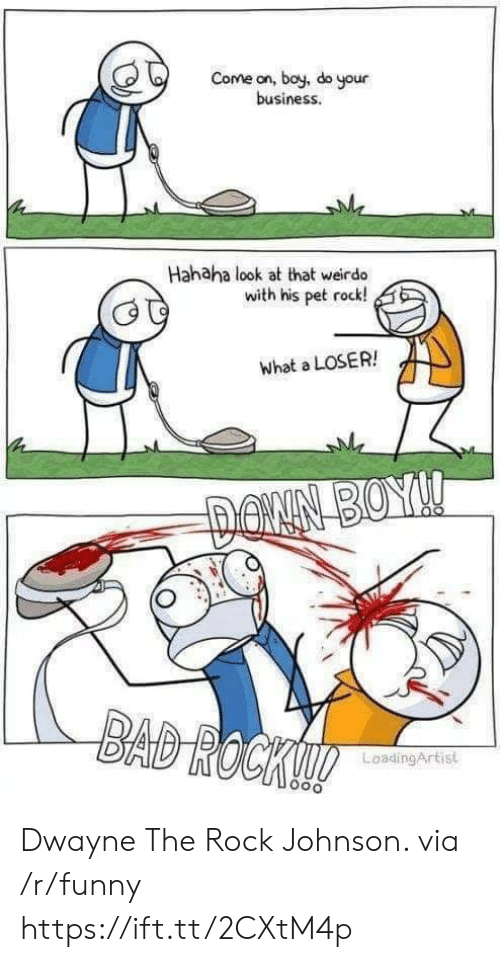 pet rock: Come on, boy, do your  business  Hahaha look at that weirdo  with his pet rock!  what a LOSER!  LoadingArtist Dwayne The Rock Johnson. via /r/funny https://ift.tt/2CXtM4p