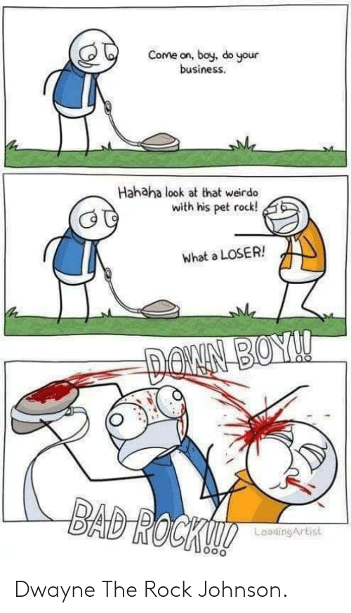 pet rock: Come on, boy, do your  business  Hahaha look at that weirdo  with his pet rock!  what a LOSER!  LoadingArtist Dwayne The Rock Johnson.
