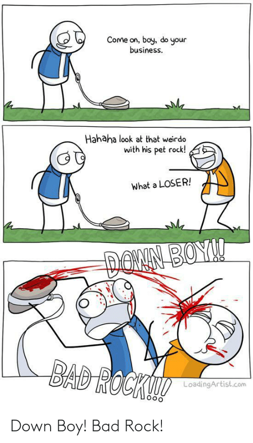 Bad, Business, and Boy: Come on, boy, do your  business.  Hahaha look at that weirdo  with his pet rock!  What a LOSER!  DONN BOY!  BAD ROCK!  LoadingArtist.com Down Boy! Bad Rock!