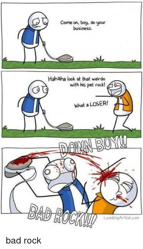 pet rock: Come on, boy, do your  business.  Hahaha look at that weirdo  with his pet rock!  What a LOSER!  Loading Artist com  Ooo bad rock
