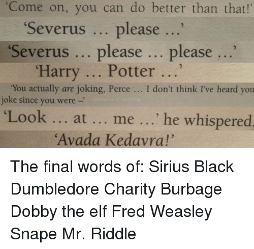 """Dumbledore, Elf, and Harry Potter: """"Come on, you can do better than that!'  """"Severus  please  Severus please  please  Harry Potter  """"You actually are joking, Perce I don't think I've heard you  joke since you were  Look at me he whispered  """"Avada Kedavra!"""" The final words of: Sirius Black Dumbledore Charity Burbage Dobby the elf Fred Weasley Snape Mr. Riddle"""