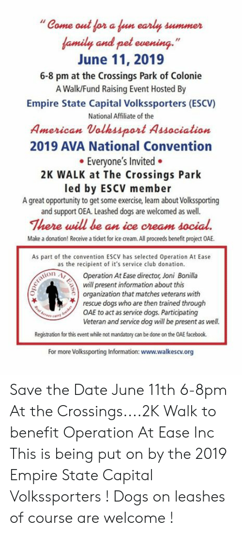 """Club, Dogs, and Empire: """"Come out for a un early summer  amily and pel evening.'""""  June 11, 2019  6-8 pm at the Crossings Park of Colonie  A Walk/Fund Raising Event Hosted By  Empire State Capital Volkssporters (ESCV)  National Affiliate of the  American Volhssport Association  2019 AVA National Convention  Everyone's Invited.  2K WALK at The Crossings Park  led by ESCV member  A great opportunity to get some exercise, lean about Volkssporting  and support OEA. Leashed dogs are welcomed as well.  There will be an ice cream docial  Make a donation! Receive a ticket for ice cream. All proceeds benefit project OAE  As part of the convention ESCV has selected Operation At Ease  as the recipient of it's service club donation.  ion AOperation At Ease director, Joni Bonilla  Spresent information about this  organization that matches veterans with  rescue dogs who are then trained through  OAE to act as service dogs. Participating  Veteran and service dog will be present as well.  Registration for this event while not mandatory can be done on the OAE facebook.  For more Volkssporting Information: www.walkescv.org Save the Date June 11th 6-8pm At the Crossings....2K Walk to benefit Operation At Ease Inc  This is being put on by the 2019 Empire State Capital Volkssporters !  Dogs on leashes of course are welcome !"""