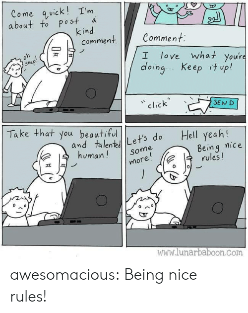 Beautiful, Click, and Love: Come quick!I'm  about to post  kind  comment  a  Comment  oh  love what you're  doing Keep it up!  snap!  I  click  SEND  Take that you beautiful  Hell yeah!  and talentLet's do  human!  Being nice  rules!  Some  more!  www.lunarbaboon.com awesomacious:  Being nice rules!