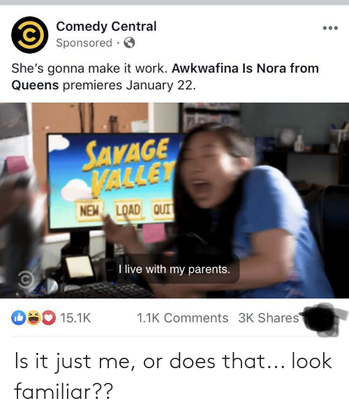 nora: Comedy Central  Sponsored ·  She's gonna make it work. Awkwafina Is Nora from  Queens premieres January 22.  SANAGE  VALLET  NEM LOAD QUIT  I live with my parents.  O80 15.1K  1.1K Comments 3K Shares Is it just me, or does that... look familiar??