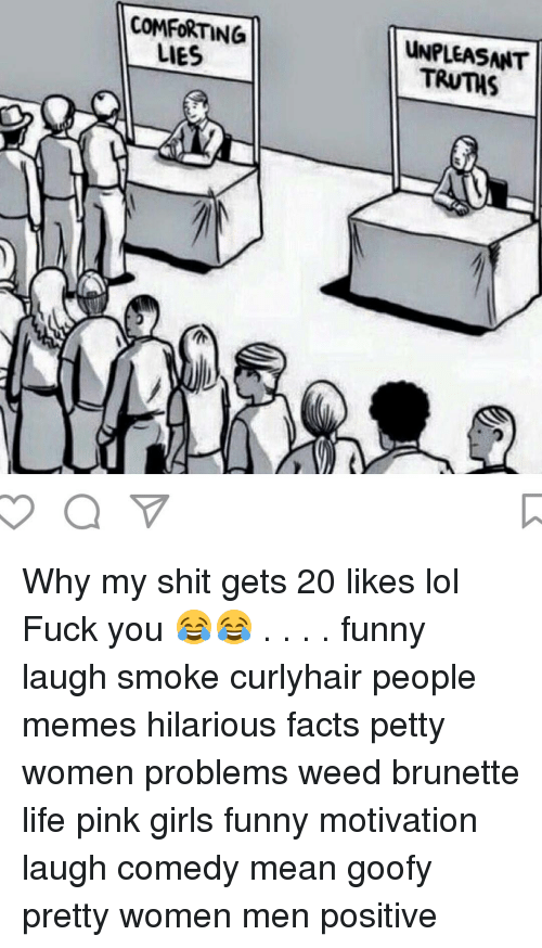 Funny Motivational: COMFORTING  LIES  UNPLEASNIT Why my shit gets 20 likes lol Fuck you 😂😂 . . . . funny laugh smoke curlyhair people memes hilarious facts petty women problems weed brunette life pink girls funny motivation laugh comedy mean goofy pretty women men positive