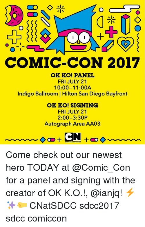 autographed: COMIC-CON 2017  OK KO! PANEL  FRI JULY 21  10:00-11:00A  Indigo Ballroom | Hilton San Diego Bayfront  OK KO! SIGNING  FRI JULY 21  2:00-3:30P  Autograph Area AA03 Come check out our newest hero TODAY at @Comic_Con for a panel and signing with the creator of OK K.O.!, @ianjq! ⚡️✨🤛 CNatSDCC sdcc2017 sdcc comiccon