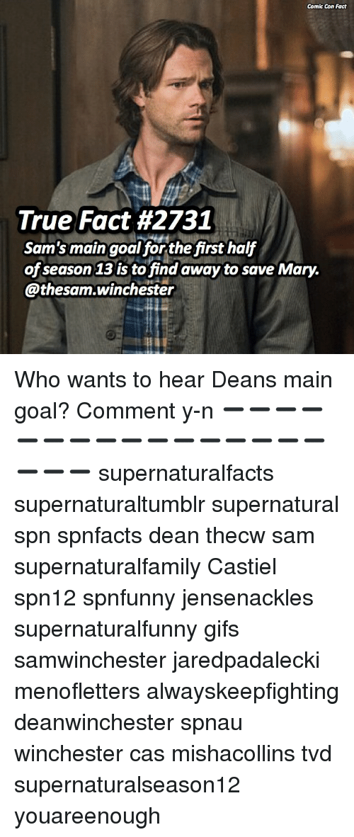 Y N: Comic Con Fact  True Fact #2731  Sam's main goal for the first half  of season 13 is to find away to save Mary.  @thesam.winchester Who wants to hear Deans main goal? Comment y-n ➖➖➖➖➖➖➖➖➖➖➖➖➖➖➖➖➖➖➖ supernaturalfacts supernaturaltumblr supernatural spn spnfacts dean thecw sam supernaturalfamily Castiel spn12 spnfunny jensenackles supernaturalfunny gifs samwinchester jaredpadalecki menofletters alwayskeepfighting deanwinchester spnau winchester cas mishacollins tvd supernaturalseason12 youareenough