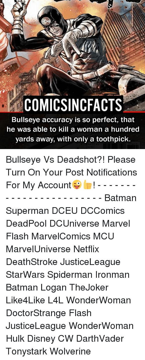Batman, Disney, and Memes: COMIC SNCFACTS  Bullseye accuracy is so perfect, that  he was able to kill a woman a hundred  yards away, with only a toothpick. Bullseye Vs Deadshot?! Please Turn On Your Post Notifications For My Account😜👍! - - - - - - - - - - - - - - - - - - - - - - - - Batman Superman DCEU DCComics DeadPool DCUniverse Marvel Flash MarvelComics MCU MarvelUniverse Netflix DeathStroke JusticeLeague StarWars Spiderman Ironman Batman Logan TheJoker Like4Like L4L WonderWoman DoctorStrange Flash JusticeLeague WonderWoman Hulk Disney CW DarthVader Tonystark Wolverine