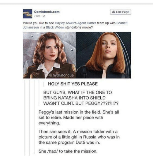 Memes, Scarlett Johansson, and Shit: Comicbook.com  7 hrs e  Like Page  80ok  Would you like to see Hayley Atwell's Agent Carter team up with Scarlett  Johansson in a Black Widow standalone movie?  @hydrafondue  HOLY SHIT YES PLEASE  BUT GUYS, WHAT IF THE ONE TO  BRING NATASHA INTO SHIELD  WASN'T CLINT. BUT PEGGY???!?!!??  Peggy's last mission in the field. She's all  set to retire. Made her piece with  everything.  Then she sees it. A mission folder with a  picture of a little girl in Russia who was in  the same program Dotti was in  She /had/ to take the mission