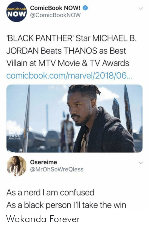 Michael B. Jordan: ComicBook Now!  W @comicBookNOW  comicbook  NOW  BLACK PANTHER' Star MICHAEL B  JORDAN Beats THANOS as Best  Villain at MTV Movie & TV Awards  comicbook.com/marvel/2018/06  MEMEOLOGY  Osereime  @MrOhSoWreQless  As a nerd l am confused  As a black person l'll take the win Wakanda Forever